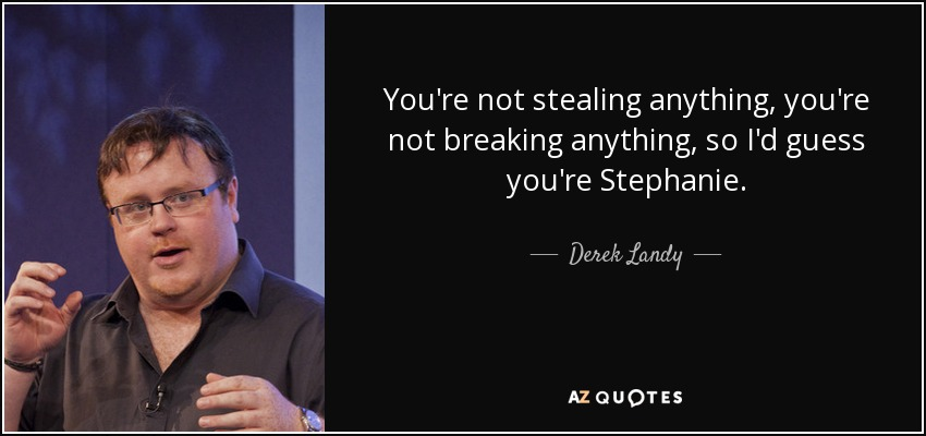 You're not stealing anything, you're not breaking anything, so I'd guess you're Stephanie. - Derek Landy