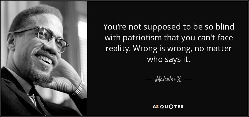 You're not supposed to be so blind with patriotism that you can't face reality. Wrong is wrong, no matter who says it. - Malcolm X