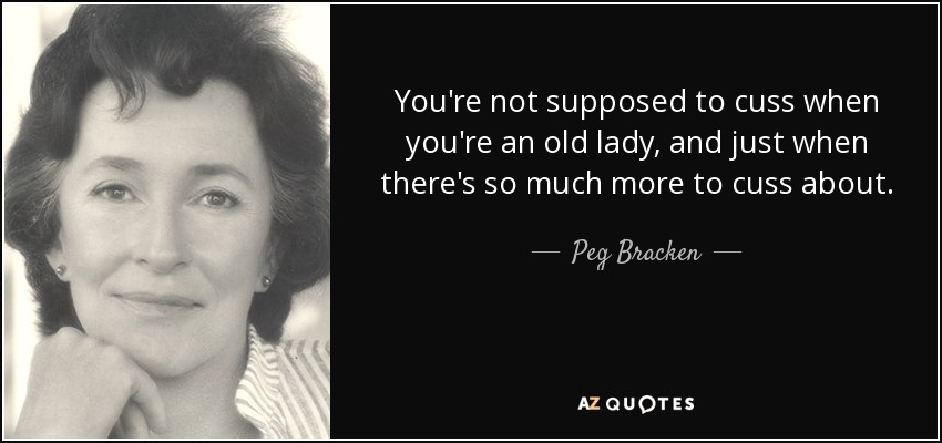 You're not supposed to cuss when you're an old lady, and just when there's so much more to cuss about. - Peg Bracken