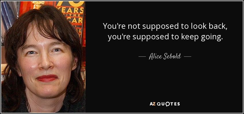 You're not supposed to look back, you're supposed to keep going. - Alice Sebold