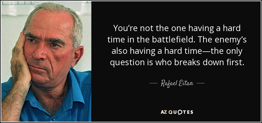 You're not the one having a hard time in the battlefield. The enemy's also having a hard time—the only question is who breaks down first. - Rafael Eitan