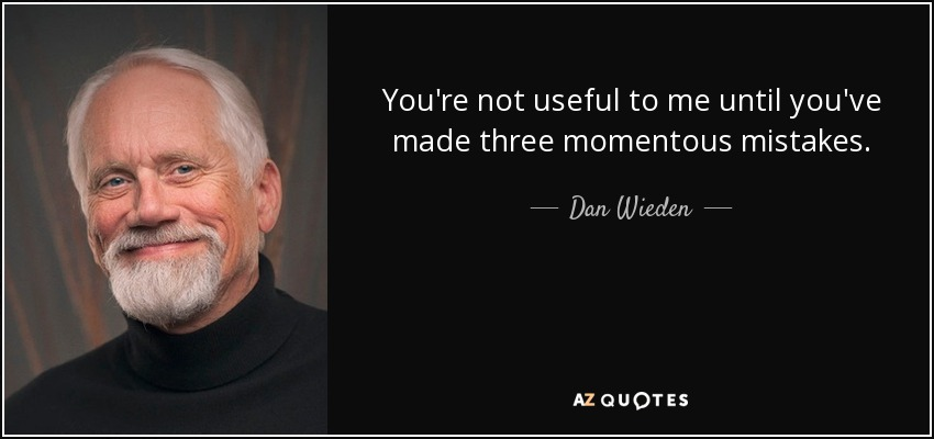 You're not useful to me until you've made three momentous mistakes. - Dan Wieden