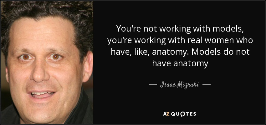 You're not working with models, you're working with real women who have, like, anatomy. Models do not have anatomy - Isaac Mizrahi