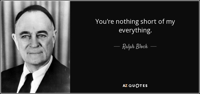 You're nothing short of my everything. - Ralph Block