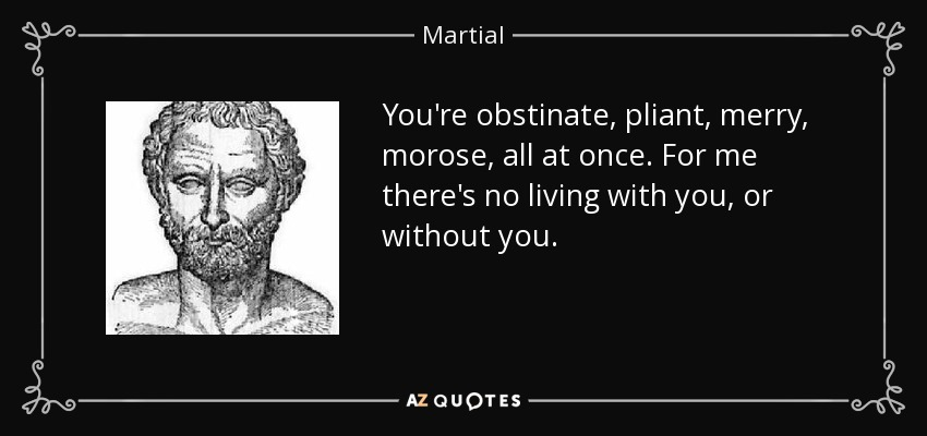 You're obstinate, pliant, merry, morose, all at once. For me there's no living with you, or without you. - Martial