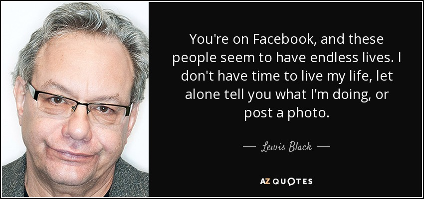 You're on Facebook, and these people seem to have endless lives. I don't have time to live my life, let alone tell you what I'm doing, or post a photo. - Lewis Black