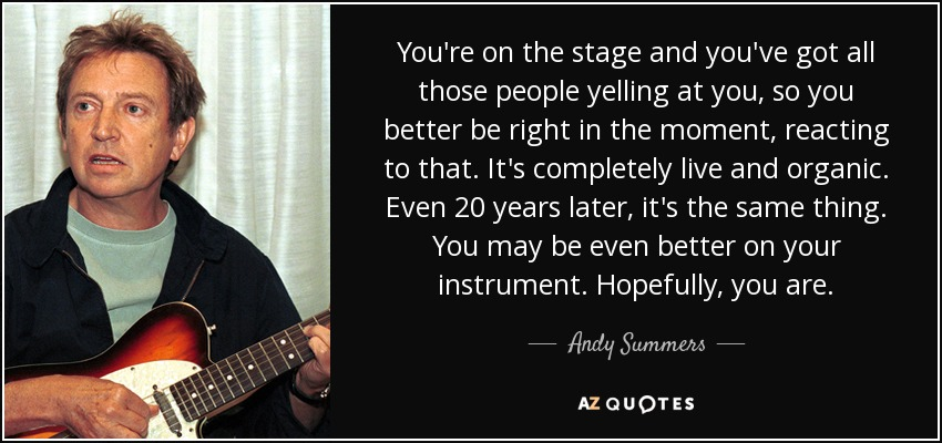 You're on the stage and you've got all those people yelling at you, so you better be right in the moment, reacting to that. It's completely live and organic. Even 20 years later, it's the same thing. You may be even better on your instrument. Hopefully, you are. - Andy Summers