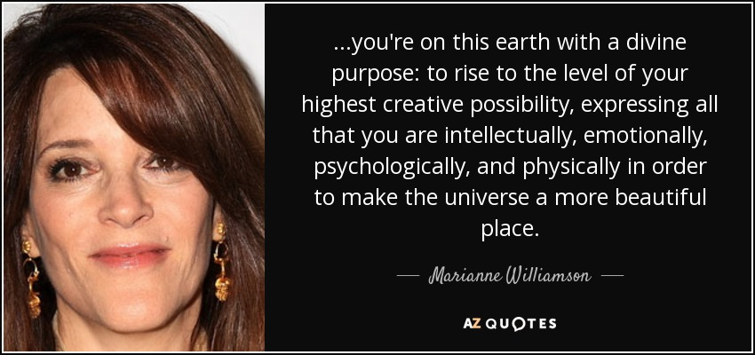 ...you're on this earth with a divine purpose: to rise to the level of your highest creative possibility, expressing all that you are intellectually, emotionally, psychologically, and physically in order to make the universe a more beautiful place. - Marianne Williamson