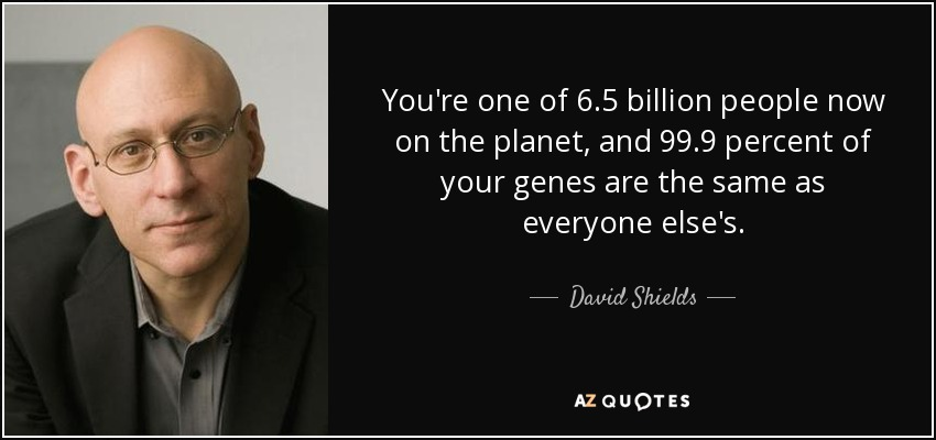 You're one of 6.5 billion people now on the planet, and 99.9 percent of your genes are the same as everyone else's. - David Shields