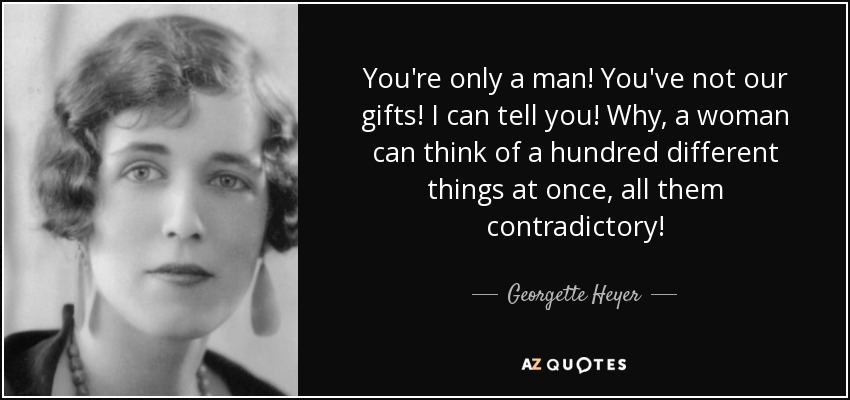 You're only a man! You've not our gifts! I can tell you! Why, a woman can think of a hundred different things at once, all them contradictory! - Georgette Heyer