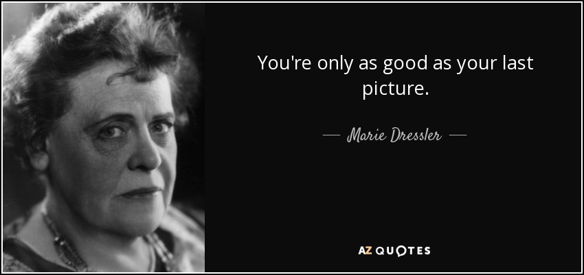 You're only as good as your last picture. - Marie Dressler
