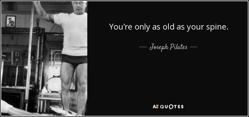 You're only as old as your spine. - Joseph Pilates