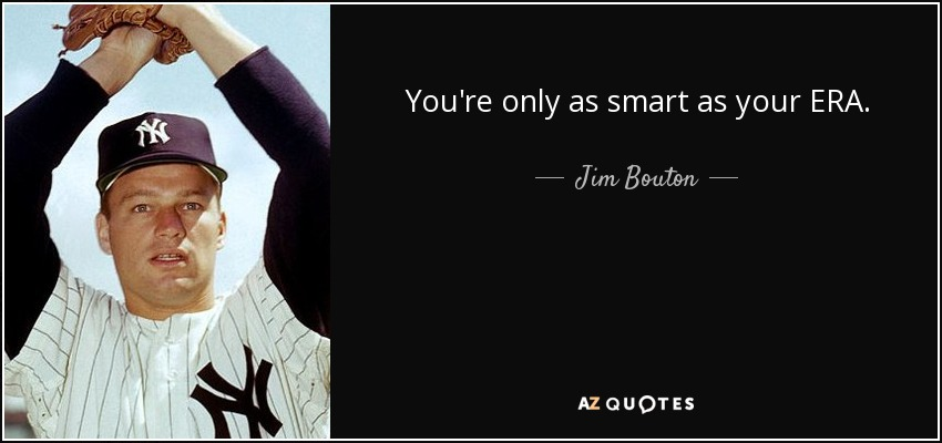 You're only as smart as your ERA. - Jim Bouton