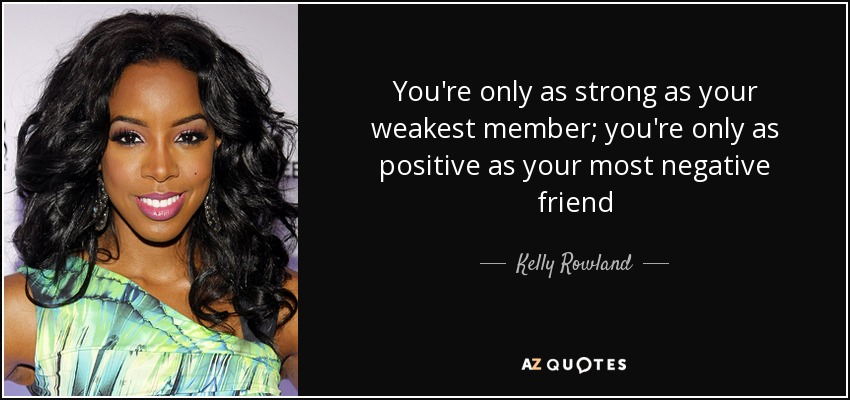 You're only as strong as your weakest member; you're only as positive as your most negative friend - Kelly Rowland