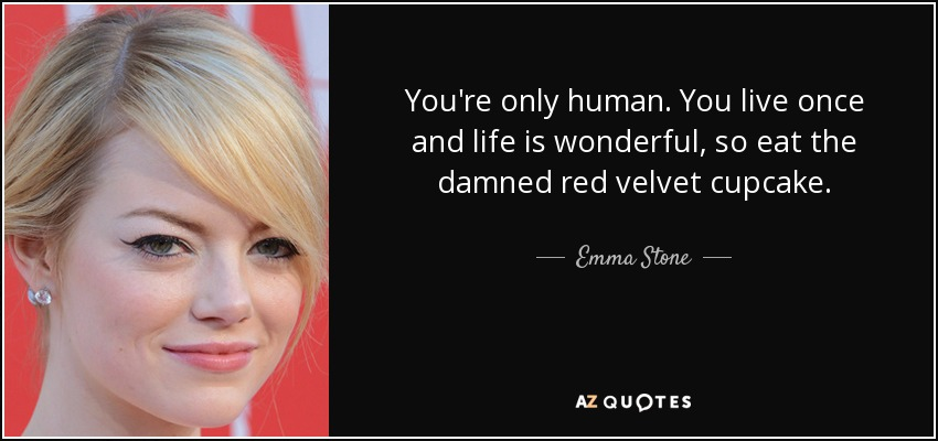 You're only human. You live once and life is wonderful, so eat the damned red velvet cupcake. - Emma Stone