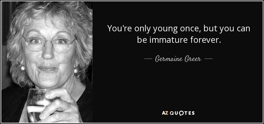 You're only young once, but you can be immature forever. - Germaine Greer