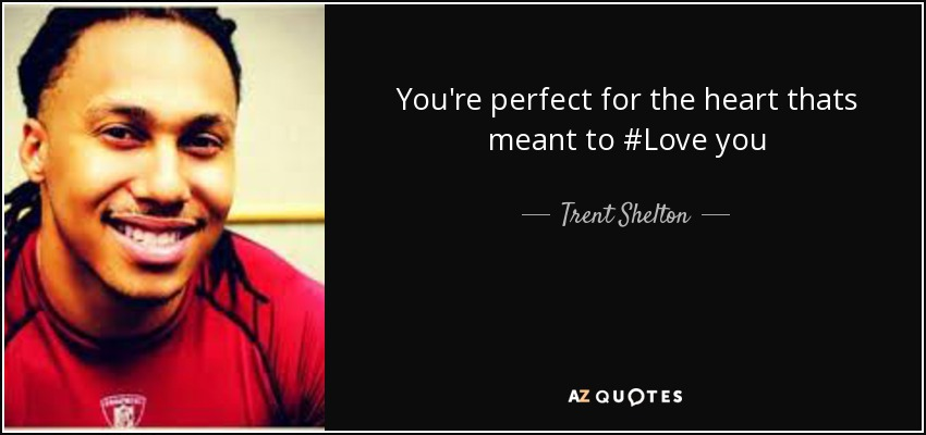 You're perfect for the heart thats meant to #Love you - Trent Shelton