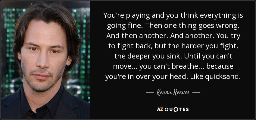 You're playing and you think everything is going fine. Then one thing goes wrong. And then another. And another. You try to fight back, but the harder you fight, the deeper you sink. Until you can't move... you can't breathe... because you're in over your head. Like quicksand. - Keanu Reeves