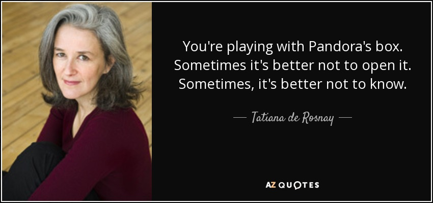 You're playing with Pandora's box. Sometimes it's better not to open it. Sometimes, it's better not to know. - Tatiana de Rosnay