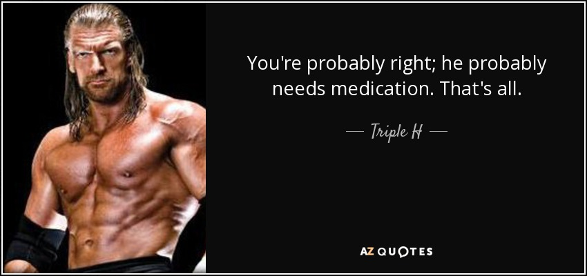 You're probably right; he probably needs medication. That's all. - Triple H