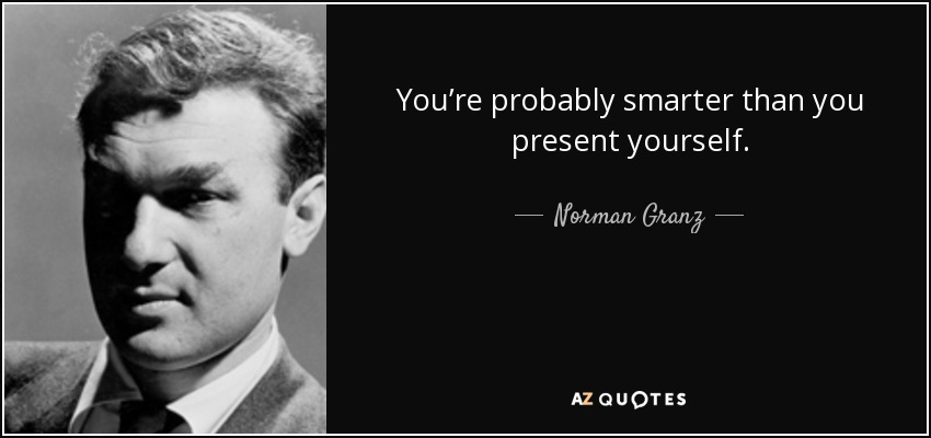 You're probably smarter than you present yourself. - Norman Granz