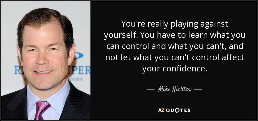 You're really playing against yourself. You have to learn what you can control and what you can't, and not let what you can't control affect your confidence. - Mike Richter