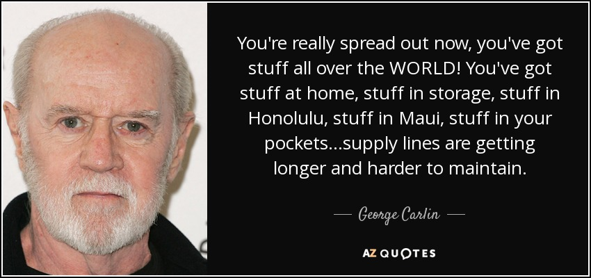You're really spread out now, you've got stuff all over the WORLD! You've got stuff at home, stuff in storage, stuff in Honolulu, stuff in Maui, stuff in your pockets...supply lines are getting longer and harder to maintain. - George Carlin