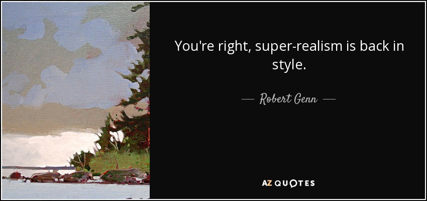 You're right, super-realism is back in style. - Robert Genn