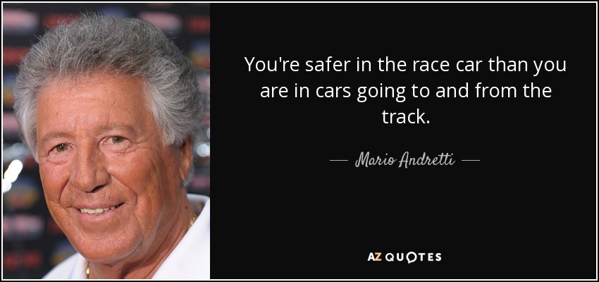 You're safer in the race car than you are in cars going to and from the track. - Mario Andretti