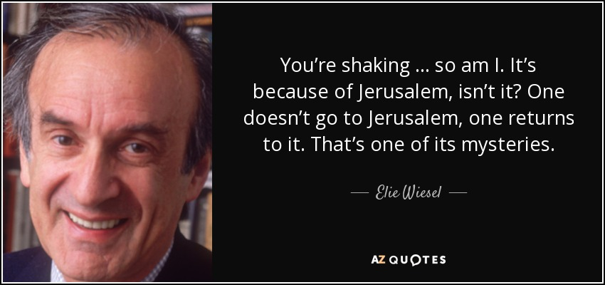 You're shaking … so am I. It's because of Jerusalem, isn't it? One doesn't go to Jerusalem, one returns to it. That's one of its mysteries. - Elie Wiesel