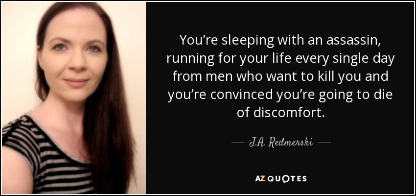 You're sleeping with an assassin, running for your life every single day from men who want to kill you and you're convinced you're going to die of discomfort. - J.A. Redmerski