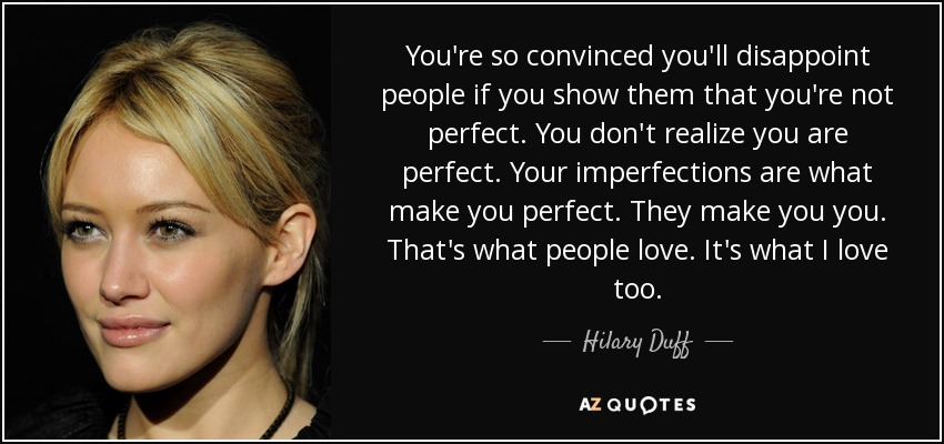You're so convinced you'll disappoint people if you show them that you're not perfect. You don't realize you are perfect. Your imperfections are what make you perfect. They make you you. That's what people love. It's what I love too. - Hilary Duff