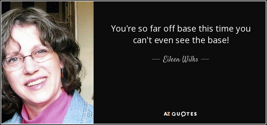 You're so far off base this time you can't even see the base! - Eileen Wilks