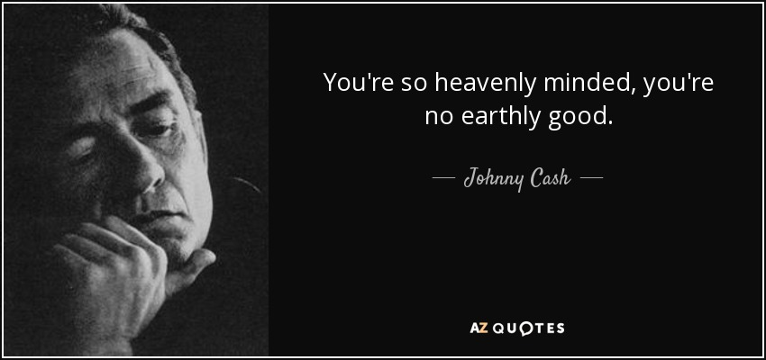 You're so heavenly minded, you're no earthly good. - Johnny Cash