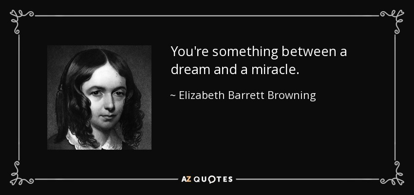 You're something between a dream and a miracle. - Elizabeth Barrett Browning