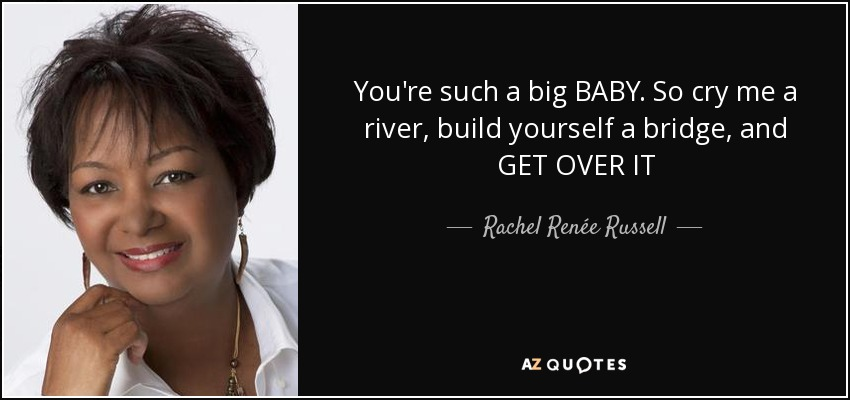 You're such a big BABY. So cry me a river, build yourself a bridge, and GET OVER IT - Rachel Renée Russell