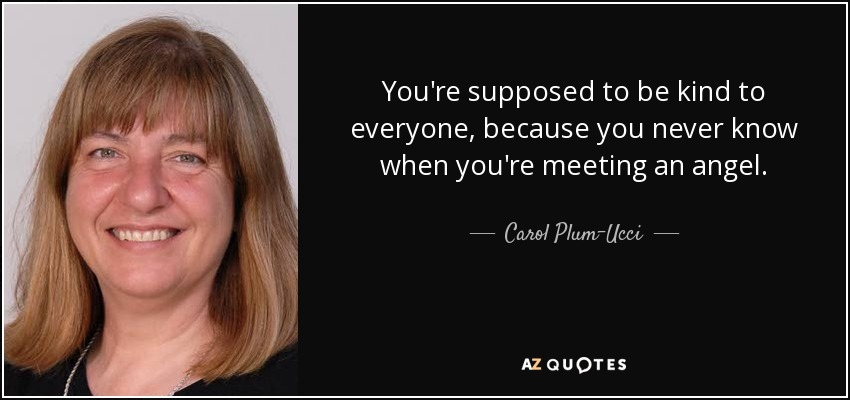 You're supposed to be kind to everyone, because you never know when you're meeting an angel. - Carol Plum-Ucci