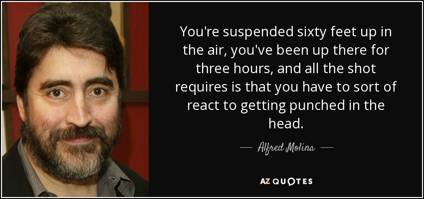 Alfred Molina Quote Youre Suspended Sixty Feet Up In The Air You