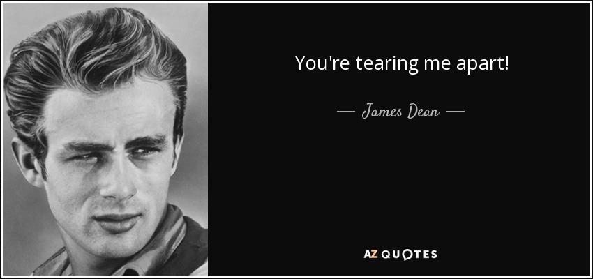 You're tearing me apart! - James Dean