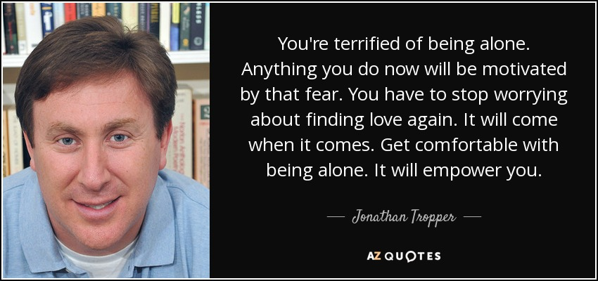 You're terrified of being alone. Anything you do now will be motivated by that fear. You have to stop worrying about finding love again. It will come when it comes. Get comfortable with being alone. It will empower you. - Jonathan Tropper
