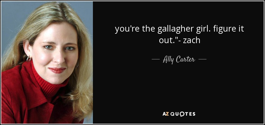 you're the gallagher girl. figure it out.