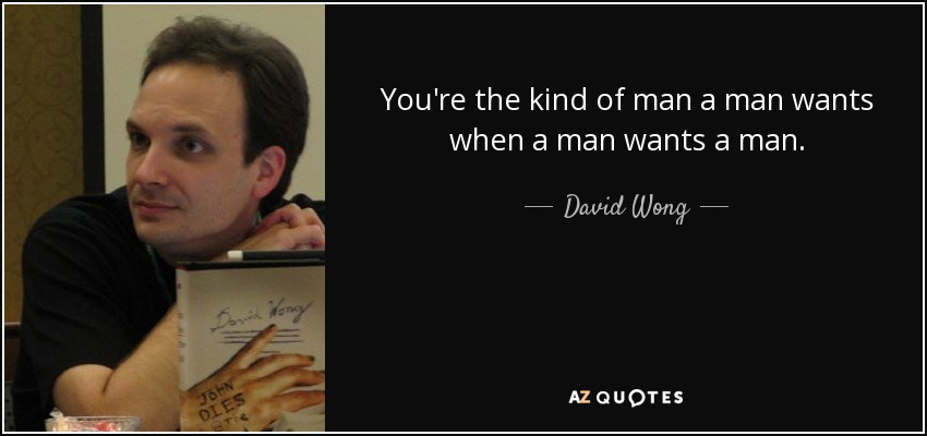 You're the kind of man a man wants when a man wants a man. - David Wong