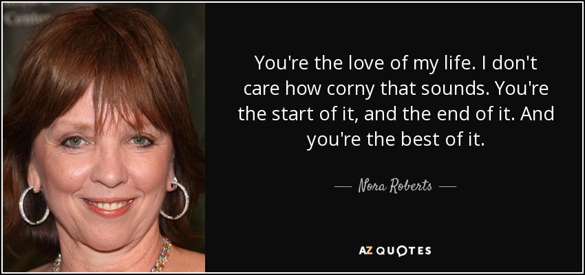 You're the love of my life. I don't care how corny that sounds. You're the start of it, and the end of it. And you're the best of it. - Nora Roberts
