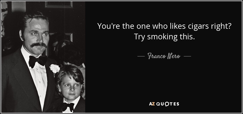 You're the one who likes cigars right? Try smoking this. - Franco Nero