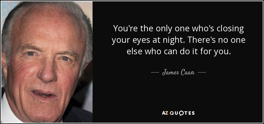 You're the only one who's closing your eyes at night. There's no one else who can do it for you. - James Caan