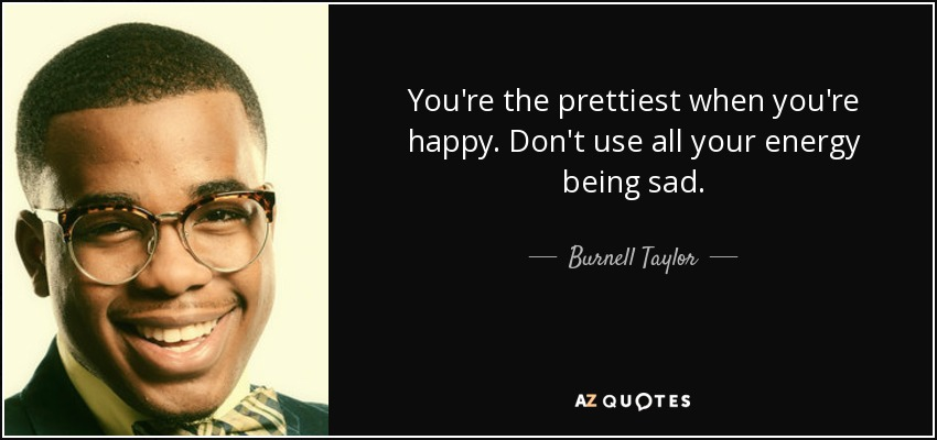 You're the prettiest when you're happy. Don't use all your energy being sad. - Burnell Taylor