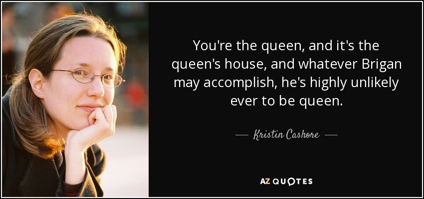 You're the queen, and it's the queen's house, and whatever Brigan may accomplish, he's highly unlikely ever to be queen. - Kristin Cashore