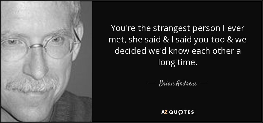 You're the strangest person I ever met, she said & I said you too & we decided we'd know each other a long time. - Brian Andreas