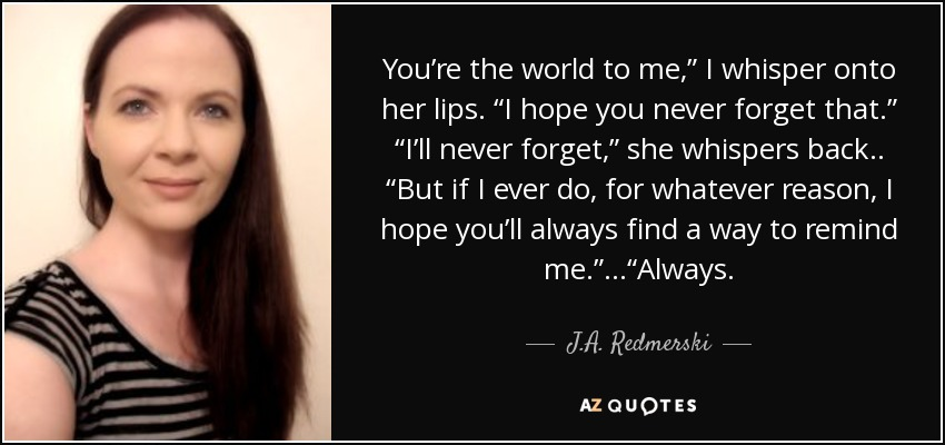 "You're the world to me,"" I whisper onto her lips. ""I hope you never forget that."" ""I'll never forget,"" she whispers back.. ""But if I ever do, for whatever reason, I hope you'll always find a way to remind me."" ...""Always. - J.A. Redmerski"