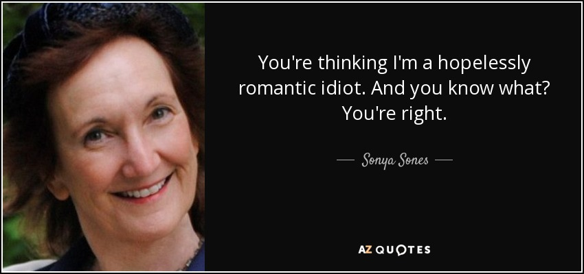 You're thinking I'm a hopelessly romantic idiot. And you know what? You're right. - Sonya Sones